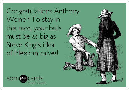 Congratulations Anthony Weiner! To stay in this race, your balls must be as big as Steve King's idea of Mexican calves!