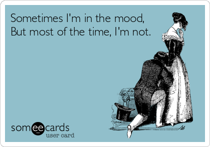 Sometimes I'm in the mood,  But most of the time, I'm not.