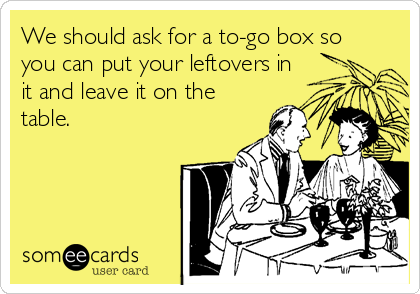 We should ask for a to-go box so you can put your leftovers in it and leave it on the table.