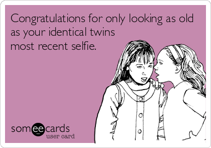Congratulations for only looking as old as your identical twins most recent selfie.