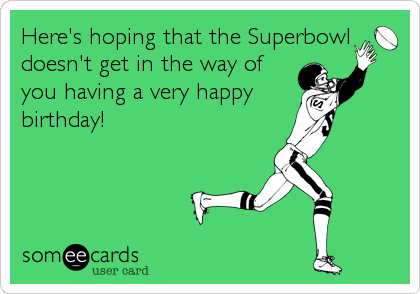 Here's hoping that the Superbowl doesn't get in the way of you having a very happy birthday!