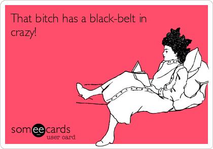 That bitch has a black-belt in crazy!