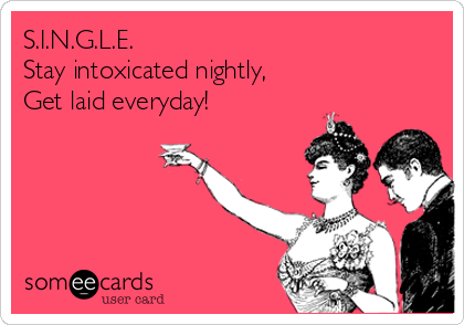 S.I.N.G.L.E. Stay intoxicated nightly,  Get laid everyday!