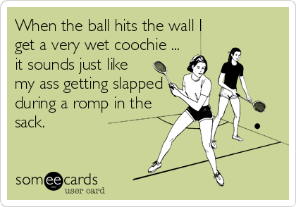 When the ball hits the wall I get a very wet coochie ... it sounds just like my ass getting slapped during a romp in the sack.