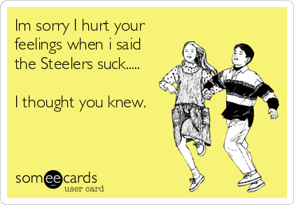 Im sorry I hurt your feelings when i said the Steelers suck.....  I thought you knew.