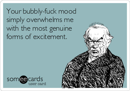 Your bubbly-fuck mood simply overwhelms me with the most genuine forms of excitement.