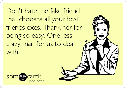 Don't the fake friend that chooses all your best friends exes ...