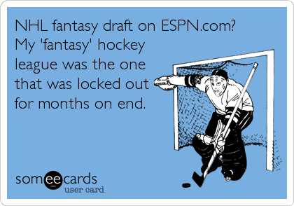NHL fantasy draft on ESPN.com?  My 'fantasy' hockey league was the one that was locked out for months on end.
