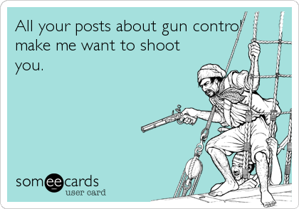 All your posts about gun control make me want to shoot you.