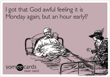 I got that God awful feeling it is Monday again, but an hour early!?
