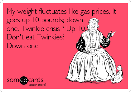 My weight fluctuates like gas prices. It goes up 10 pounds; down  one. Twinkie crisis ? Up 10. Don't eat Twinkies? Down one.