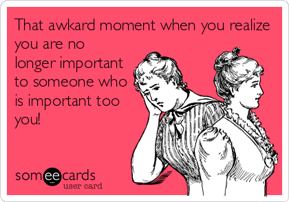 That awkard moment when you realize you are no longer important to someone who is important too you!