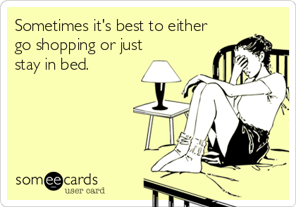 Sometimes it's best to either go shopping or just stay in bed.