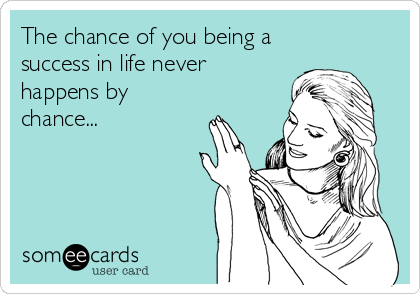 The chance of you being a success in life never happens by chance...