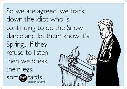 So we are agreed, we track down the idiot who is continuing to do the Snow dance and let them know it's Spring... If they refuse to listen<br%