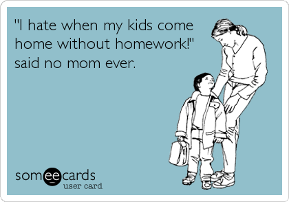 """I hate when my kids come home without homework!"" said no mom ever."
