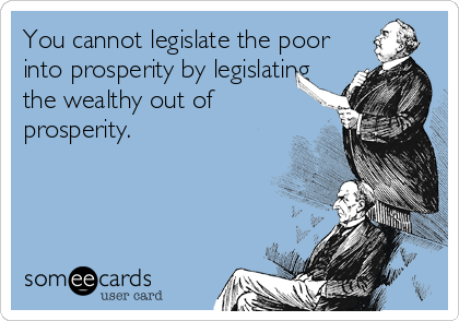 You cannot legislate the poor into prosperity by legislating the wealthy out of prosperity.
