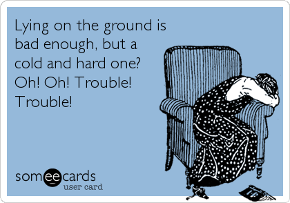 Lying on the ground is bad enough, but a cold and hard one? Oh! Oh! Trouble! Trouble!