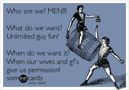 Who are we? MEN!!!  What do we want? Unlimited guy fun!  When do we want it? When our wives and gf's give us permission!