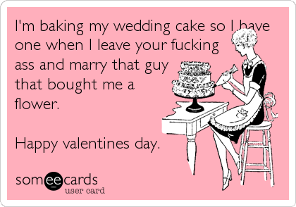 I'm baking my wedding cake so I have one when I leave your fucking ass and marry that guy that bought me a flower.  Happy valentines da