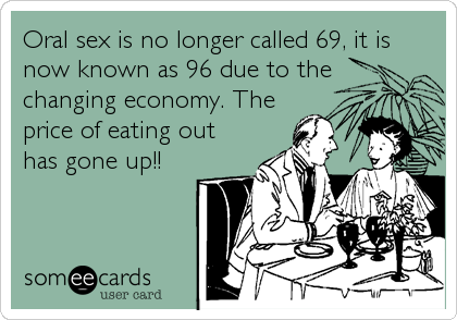 Oral sex is no longer called 69, it is now known as 96 due to the changing economy. The price of eating out has gone up!!