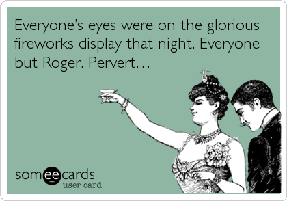 Everyone's eyes were on the glorious fireworks display that night. Everyone but Roger. Pervert…