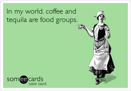 In my world, coffee and tequila are food groups.