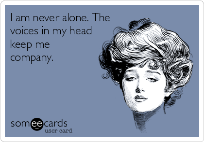 I am never alone. The voices in my head keep me company.