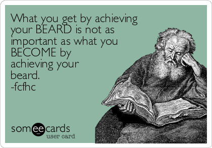 What you get by achieving your BEARD is not as important as what you BECOME by achieving your beard. -fcfhc