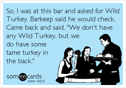 "So, I was at this bar and asked for Wild Turkey. Barkeep said he would check.  Came back and said, ""We don't have any Wild Turkey, but we do ha"