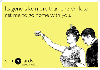 Its gone take more than one drink to get me to go home with you.