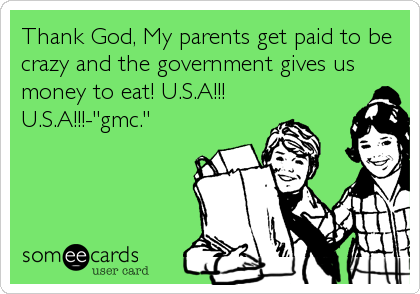 "Thank God, My parents get paid to be crazy and the government gives us money to eat! U.S.A!!! U.S.A!!!-""gmc."""