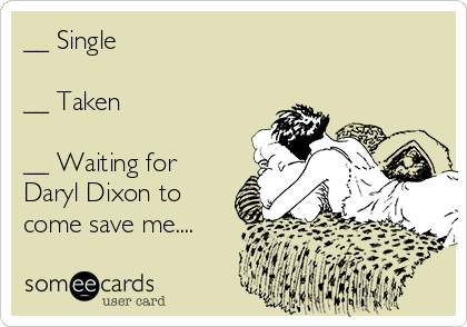 __ Single  __ Taken  __ Waiting for Daryl Dixon to come save me....