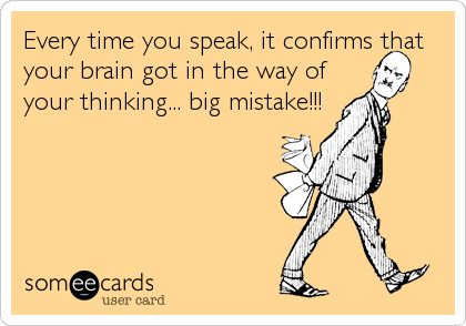 Every time you speak, it confirms that your brain got in the way of your thinking... big mistake!!!