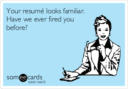 Your resumé looks familiar. Have we ever fired you before?