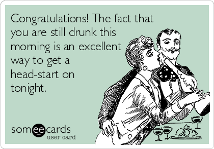 Congratulations! The fact that you are still drunk this morning is an excellent way to get a head-start on tonight.
