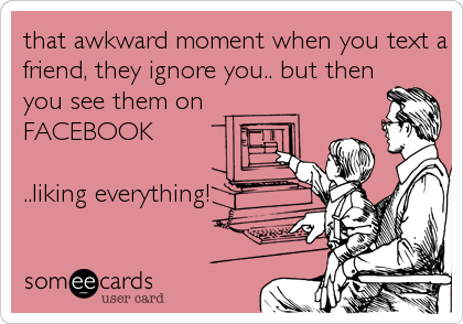 that awkward moment when you text a friend, they ignore you.. but then you see them on FACEBOOK  ..liking everything!