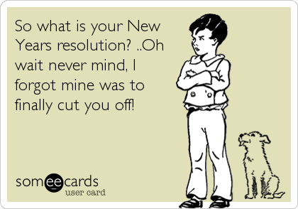 So what is your New Years resolution? ..Oh wait never mind, I forgot mine was to finally cut you off!