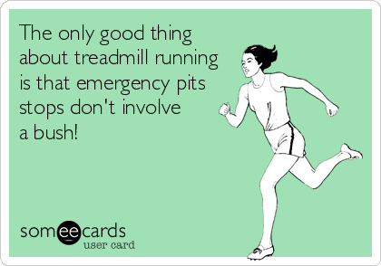 The only good thing about treadmill running is that emergency pits stops don't involve  a bush!