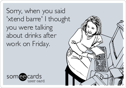 Sorry, when you said 'xtend barre' I thought you were talking about drinks after work on Friday.