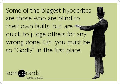 Some of the biggest hypocrites are those who are blind to their own faults, but are quick to judge others for any wrong done. Oh, you must be<br /%