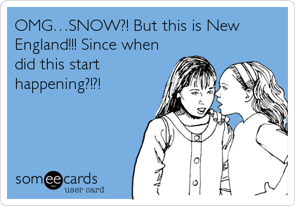 OMG…SNOW?! But this is New England!!! Since when did this start happening?!?!