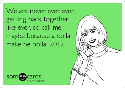 We are never ever ever getting back together, like ever, so call me maybe because a dolla make he holla: 2012