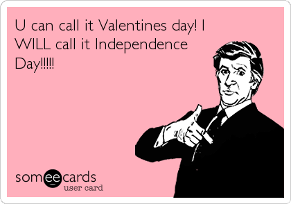 U can call it Valentines day! I WILL call it Independence Day!!!!!