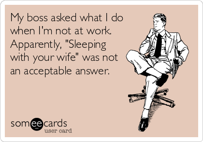 "My boss asked what I do when I'm not at work. Apparently, ""Sleeping with your wife"" was not an acceptable answer."