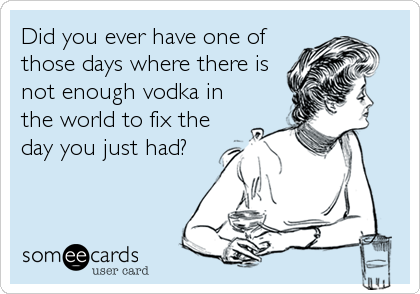 Did you ever have one of those days where there is not enough vodka in the world to fix the day you just had?