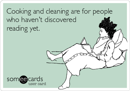 Cooking and cleaning are for people who haven't discovered reading yet.