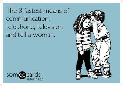 The 3 fastest means of  communication: telephone, television and tell a woman.