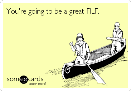 You're going to be a great FILF.