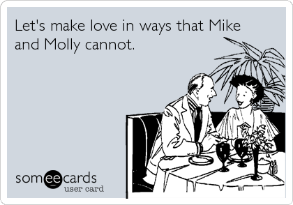 Let's make love in ways that Mike and Molly cannot.